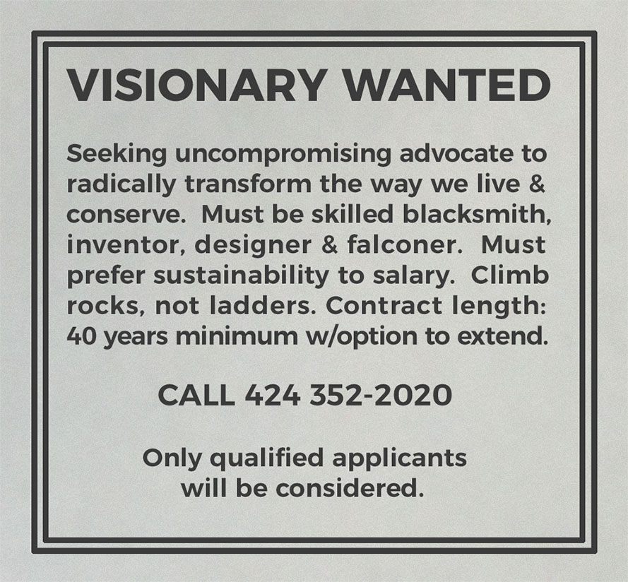 Visionary Wanted. Seeking uncompromising advocate to radically transform the way we live & conserve. Must be skilled blacksmith, inventor, designer & falconer. Must prefer sustainability to salary. Climb rocks, not ladders. Contract length: 40 years minimum with option to extend. Call 424 352-2020. Only qualified applicants will be considered.